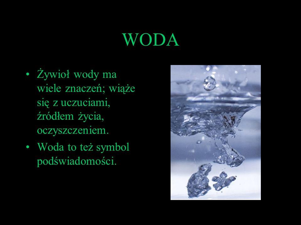 WODAŻywioł wody ma wiele znaczeń; wiąże się z uczuciami, źródłem życia, oczyszczeniem.