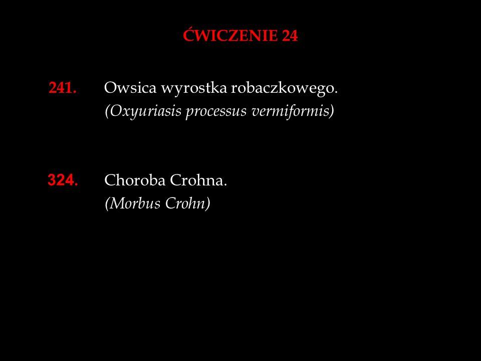 ĆWICZENIE 24241. Owsica wyrostka robaczkowego. (Oxyuriasis processus vermiformis) 324. Choroba Crohna.