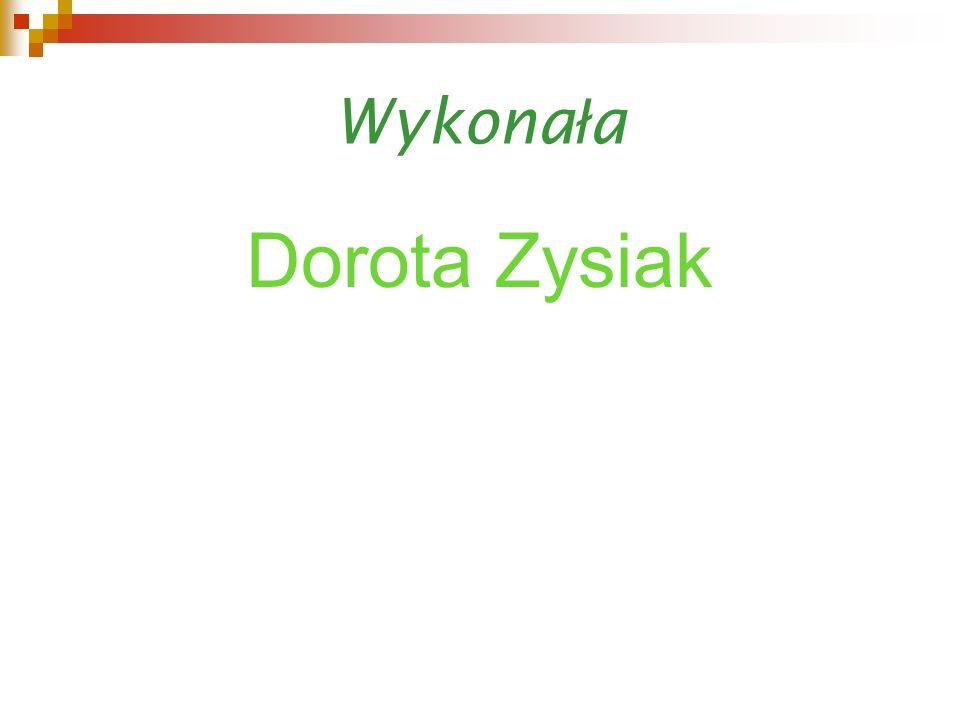 Wykonała Dorota Zysiak