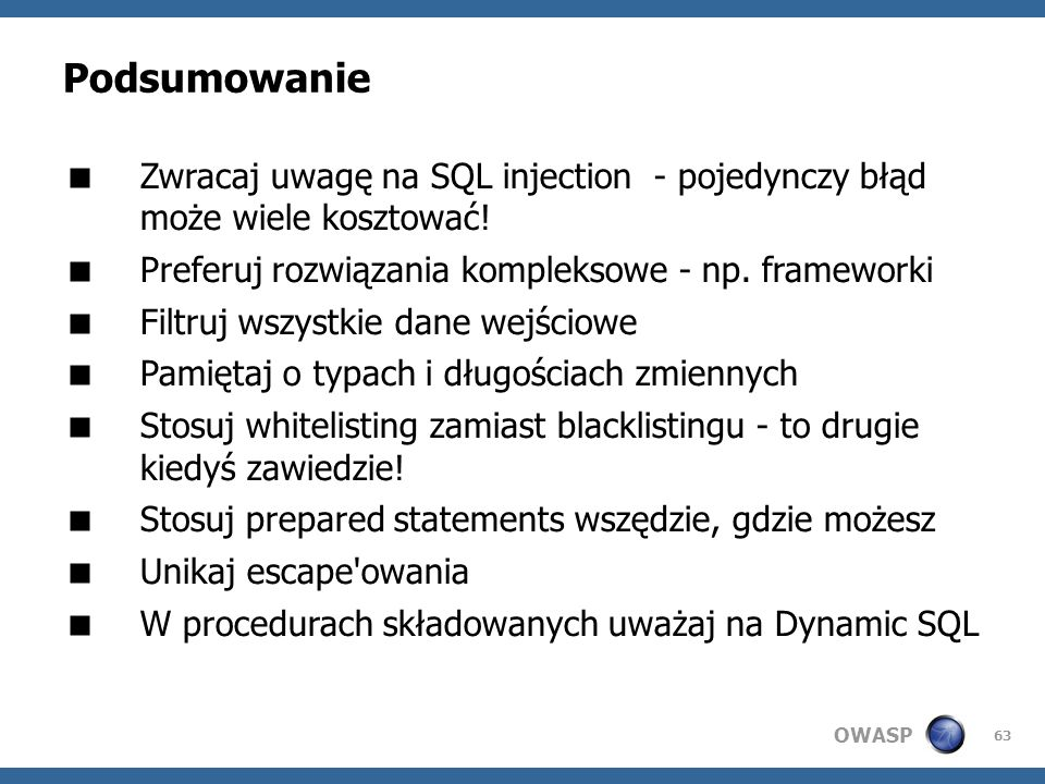 Podsumowanie Zwracaj uwagę na SQL injection - pojedynczy błąd może wiele kosztować! Preferuj rozwiązania kompleksowe - np. frameworki.