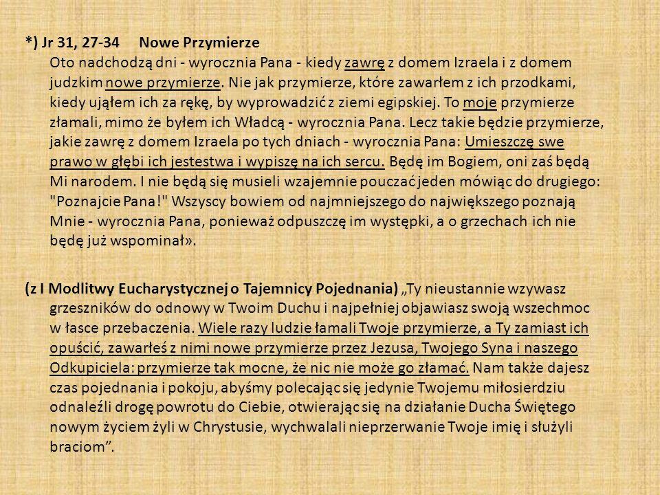 *) Jr 31, 27-34 Nowe Przymierze Oto nadchodzą dni - wyrocznia Pana - kiedy zawrę z domem Izraela i z domem judzkim nowe przymierze.