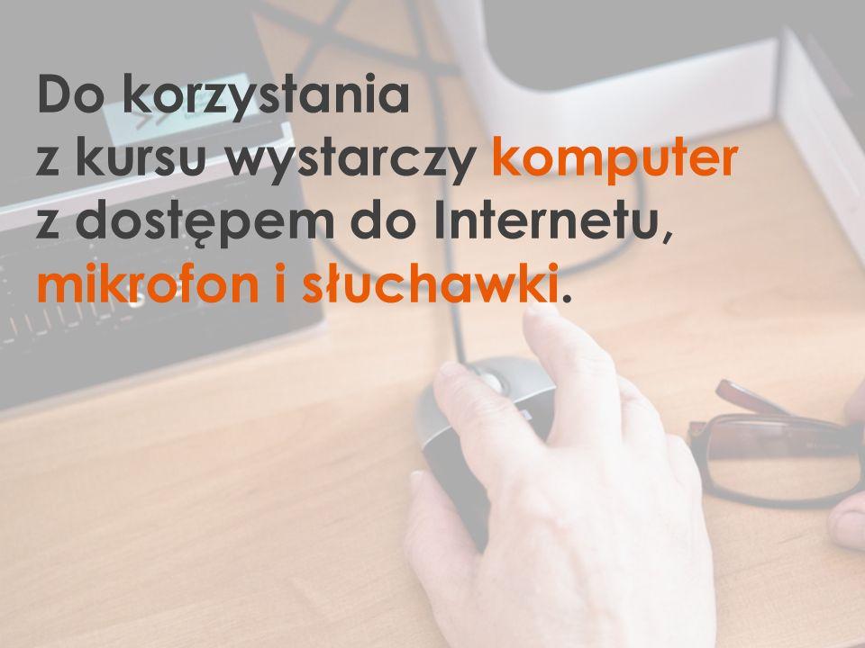 Do korzystania z kursu wystarczy komputer z dostępem do Internetu, mikrofon i słuchawki.