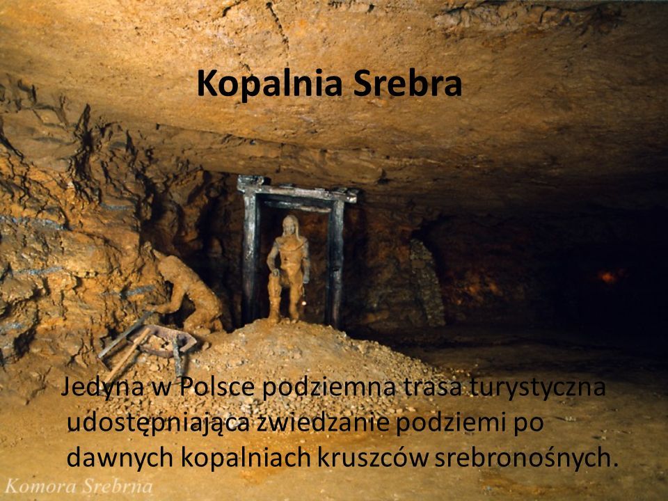 Kopalnia Srebra Jedyna w Polsce podziemna trasa turystyczna udostępniająca zwiedzanie podziemi po dawnych kopalniach kruszców srebronośnych.