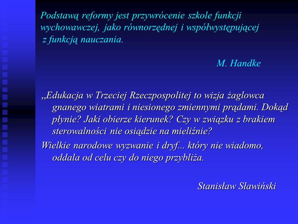 Podstawą reformy jest przywrócenie szkole funkcji wychowawczej, jako równorzędnej i współwystępującej z funkcją nauczania. M. Handke