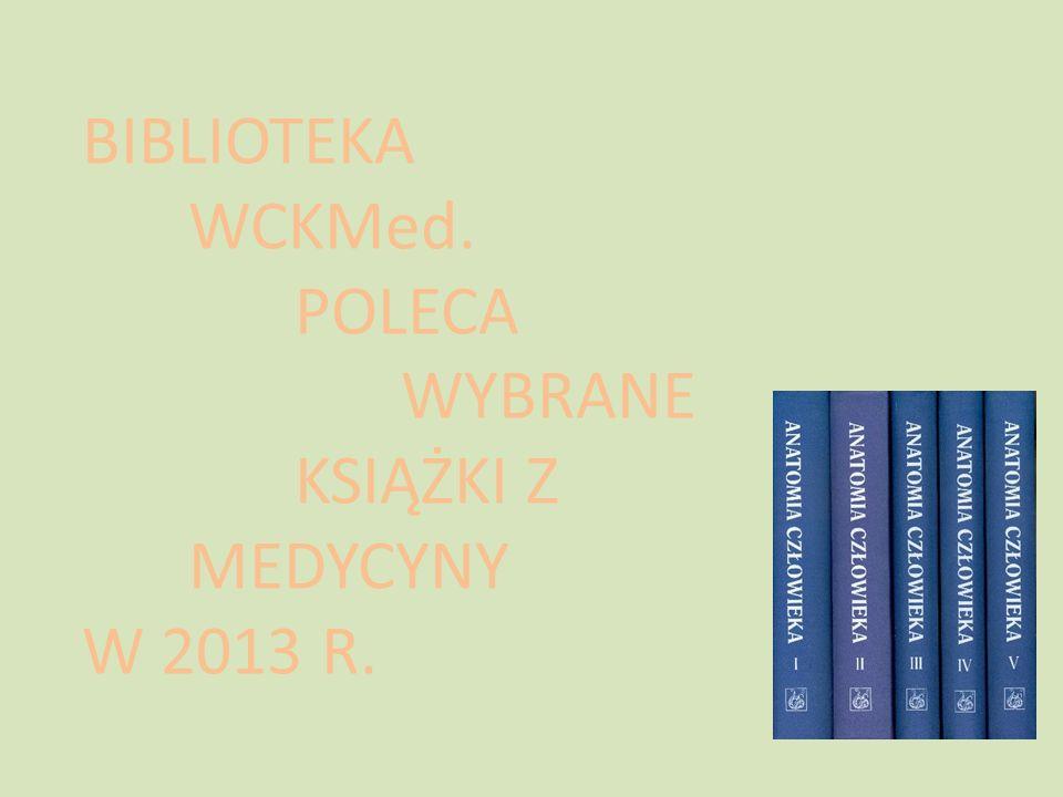BIBLIOTEKA WCKMed. POLECA WYBRANE KSIĄŻKI Z MEDYCYNY W 2013 R.