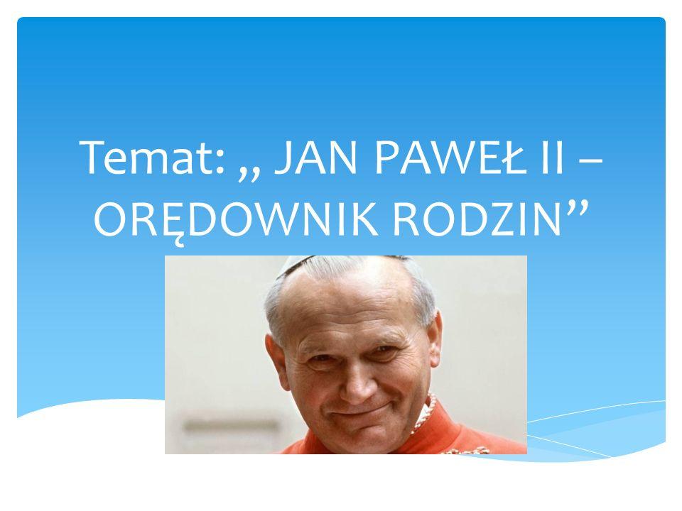 """Temat: """" JAN PAWEŁ II – ORĘDOWNIK RODZIN"""