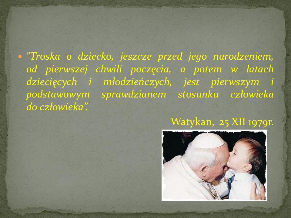 Troska o dziecko, jeszcze przed jego narodzeniem, od pierwszej chwili poczęcia, a potem w latach dziecięcych i młodzieńczych, jest pierwszym i podstawowym sprawdzianem stosunku człowieka do człowieka .