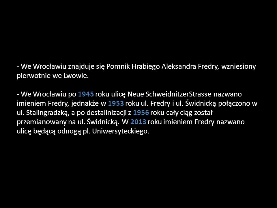 - We Wrocławiu znajduje się Pomnik Hrabiego Aleksandra Fredry, wzniesiony pierwotnie we Lwowie.
