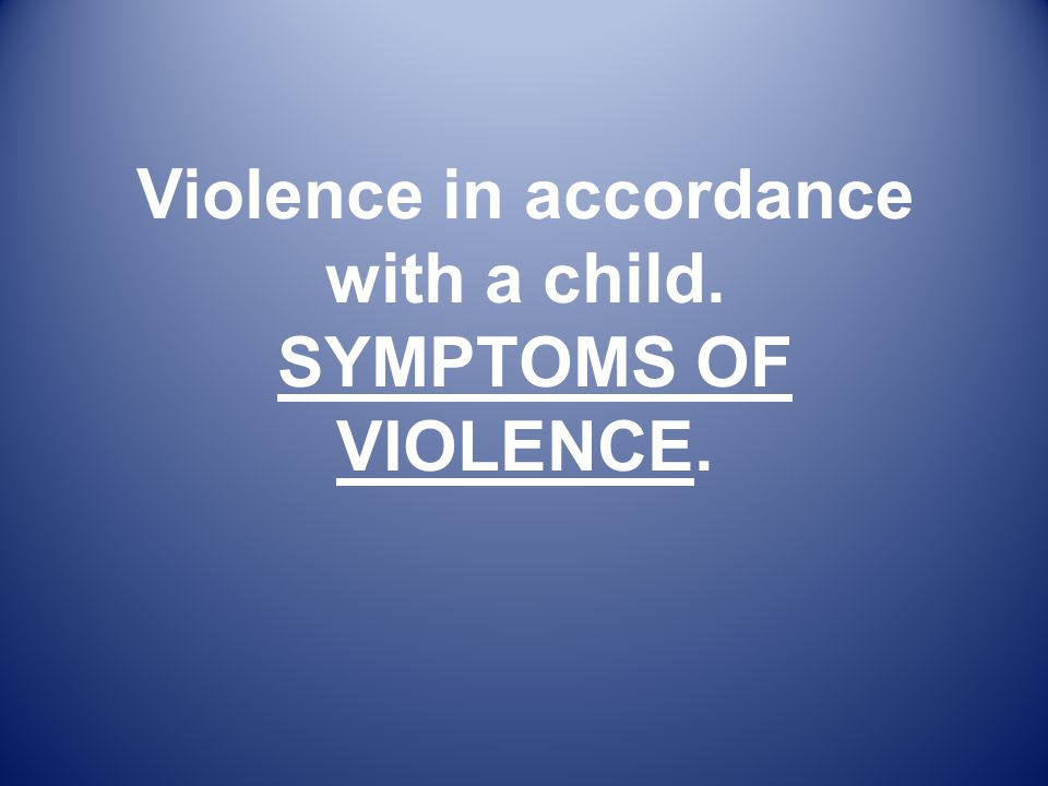 Violence in accordance with a child. SYMPTOMS OF VIOLENCE.