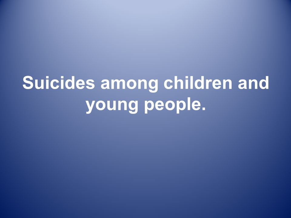 Suicides among children and young people.