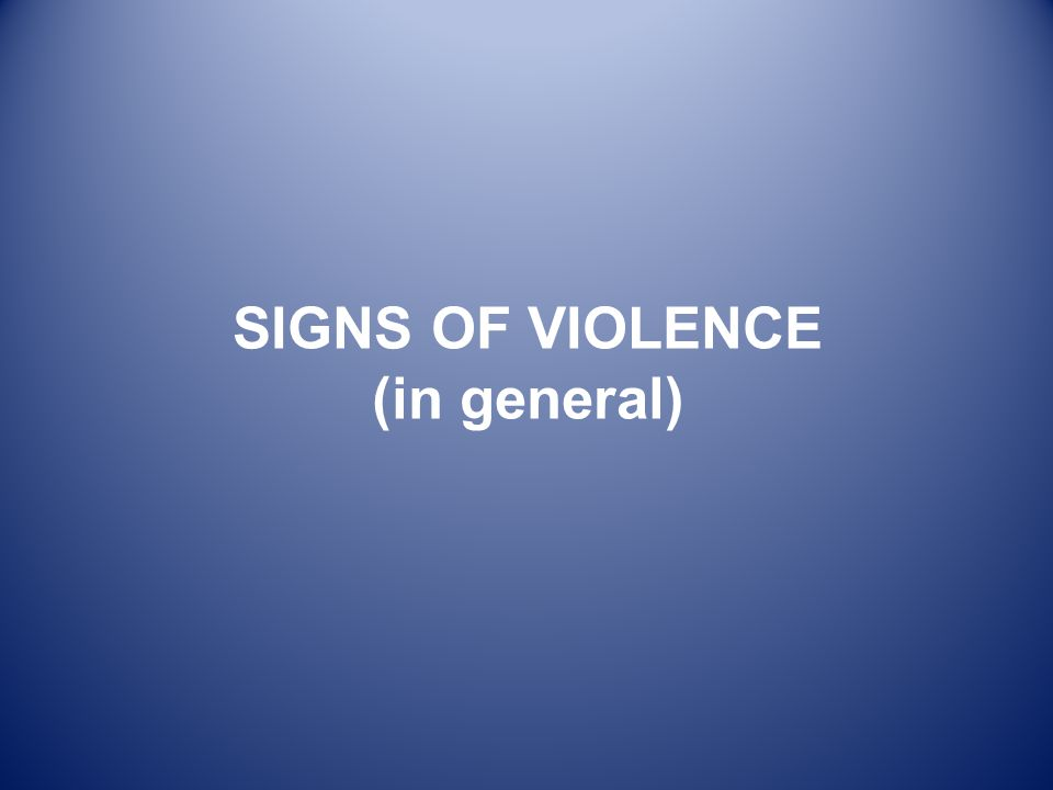 SIGNS OF VIOLENCE (in general)