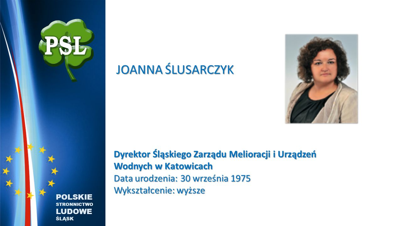 JOANNA ŚLUSARCZYK Dyrektor Śląskiego Zarządu Melioracji i Urządzeń Wodnych w Katowicach Data urodzenia: 30 września 1975 Wykształcenie: wyższe.