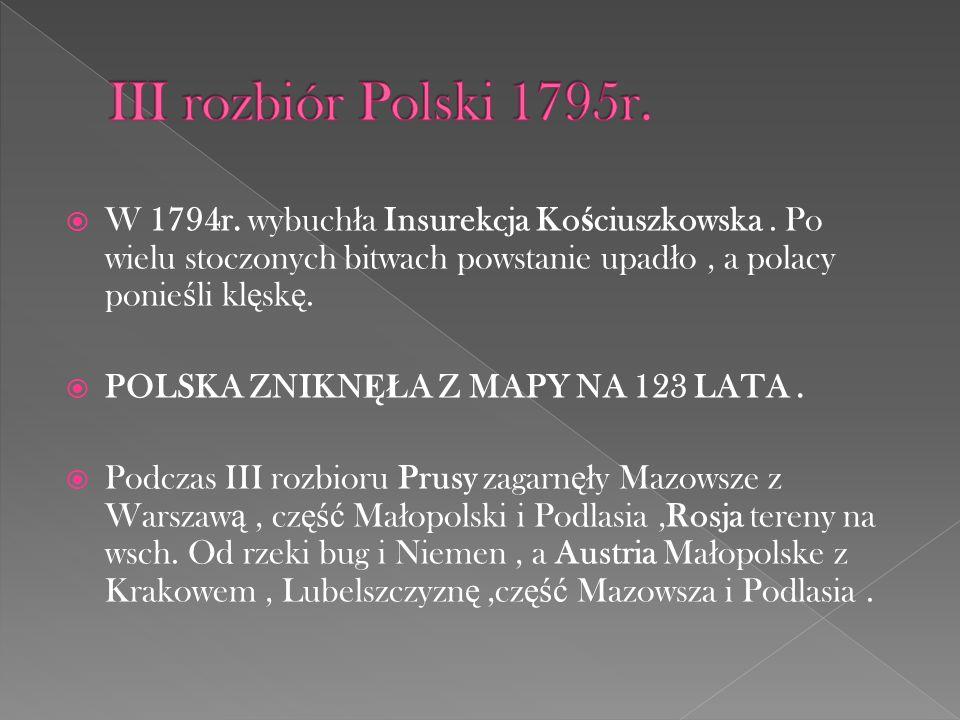 III rozbiór Polski 1795r. W 1794r. wybuchła Insurekcja Kościuszkowska . Po wielu stoczonych bitwach powstanie upadło , a polacy ponieśli klęskę.