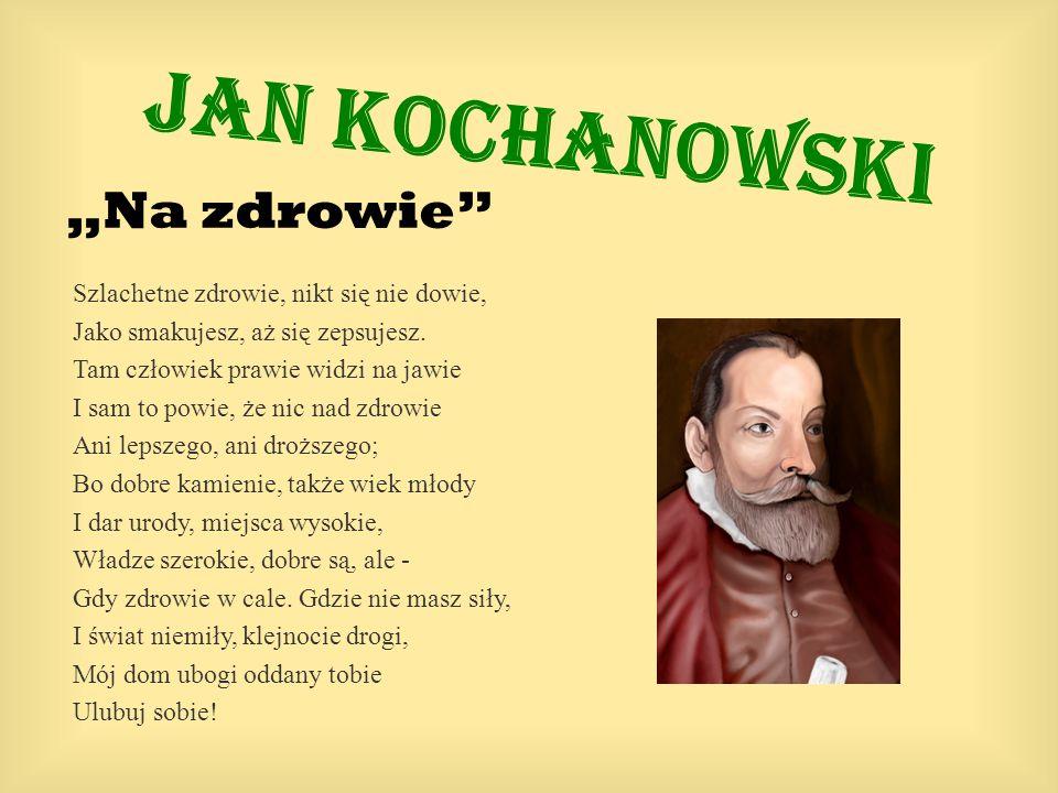 """Jan Kochanowski """"Na zdrowie Szlachetne zdrowie, nikt się nie dowie,"""