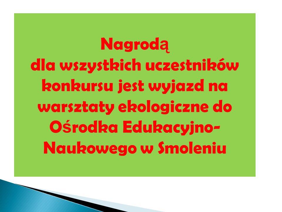 23.03.12Nagrodą dla wszystkich uczestników konkursu jest wyjazd na warsztaty ekologiczne do Ośrodka Edukacyjno-Naukowego w Smoleniu.