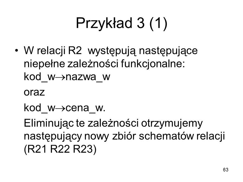 Przykład 3 (1) W relacji R2 występują następujące niepełne zależności funkcjonalne: kod_wnazwa_w.
