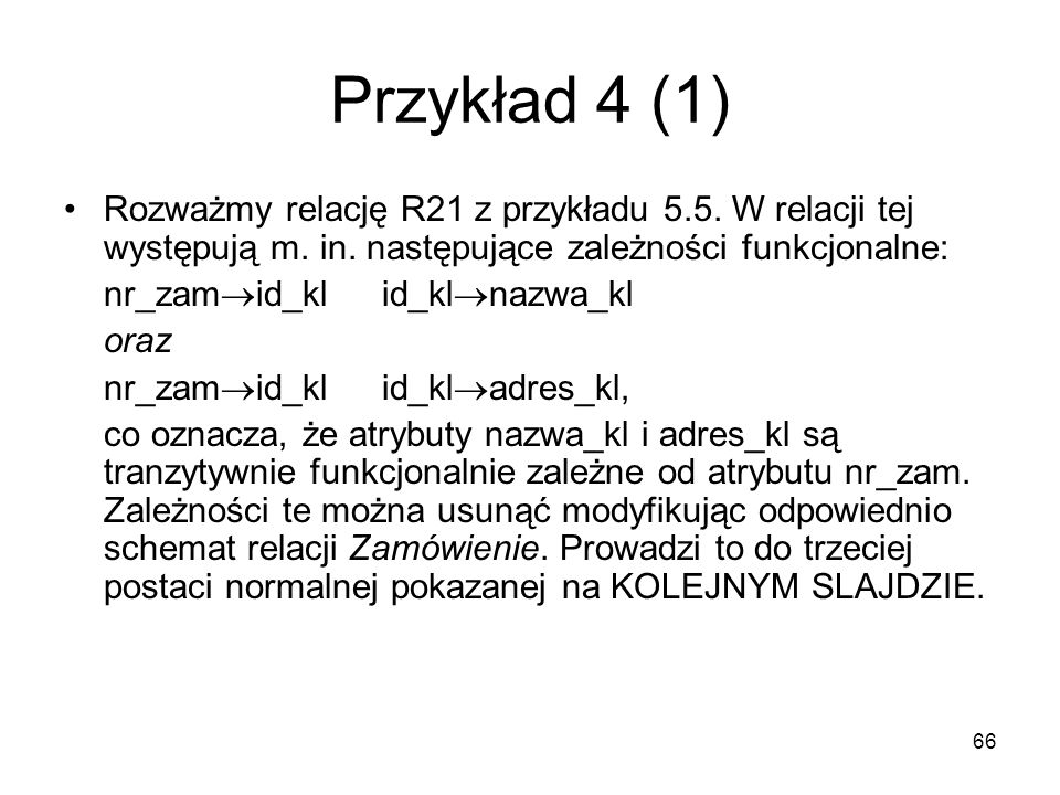 Przykład 4 (1) Rozważmy relację R21 z przykładu 5.5. W relacji tej występują m. in. następujące zależności funkcjonalne: