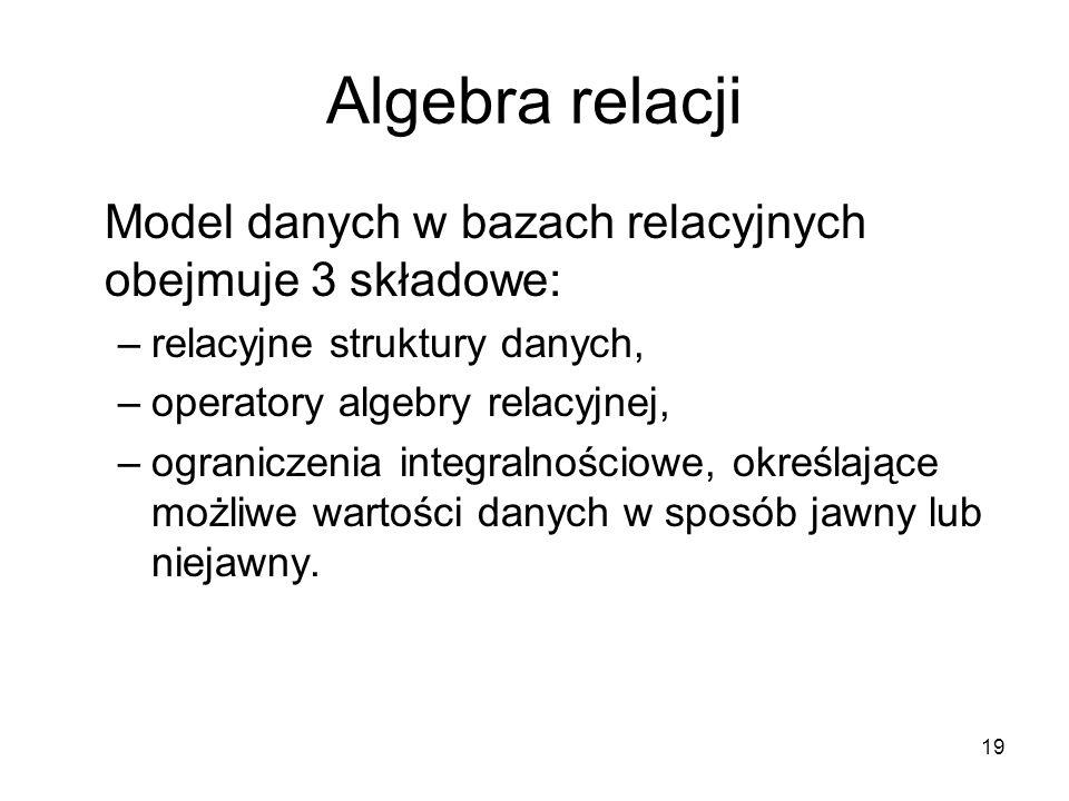 Algebra relacji Model danych w bazach relacyjnych obejmuje 3 składowe:
