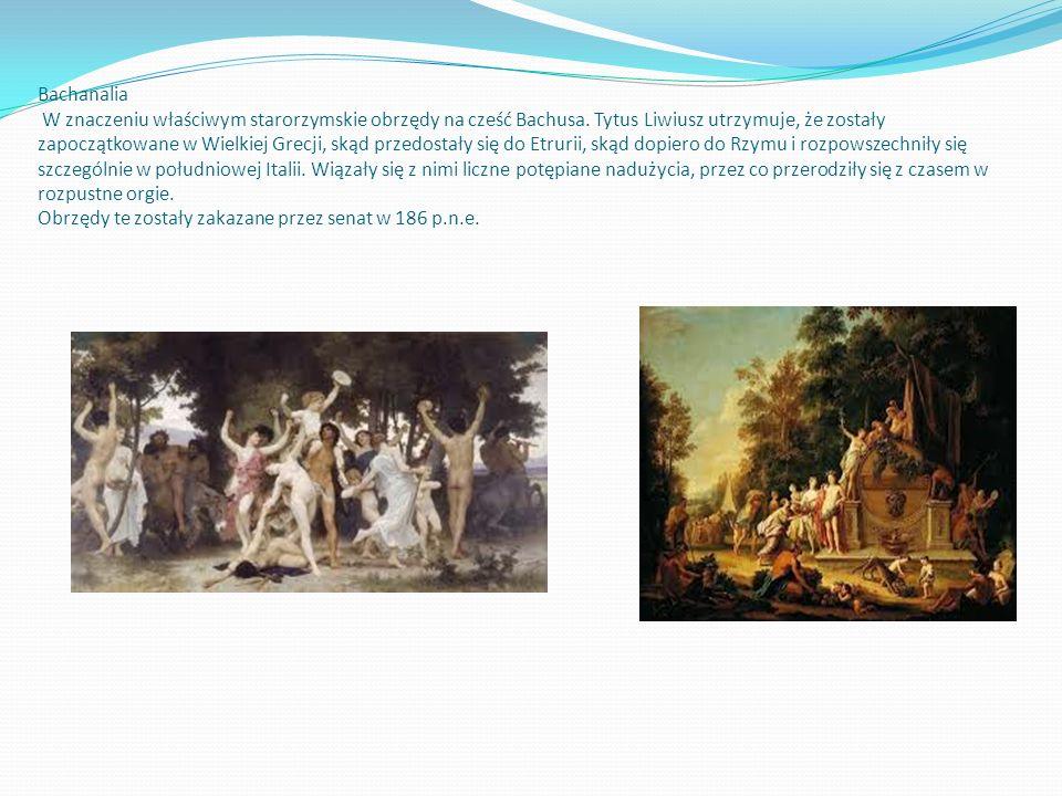 Bachanalia W znaczeniu właściwym starorzymskie obrzędy na cześć Bachusa. Tytus Liwiusz utrzymuje, że zostały zapoczątkowane w Wielkiej Grecji, skąd przedostały się do Etrurii, skąd dopiero do Rzymu i rozpowszechniły się szczególnie w południowej Italii.