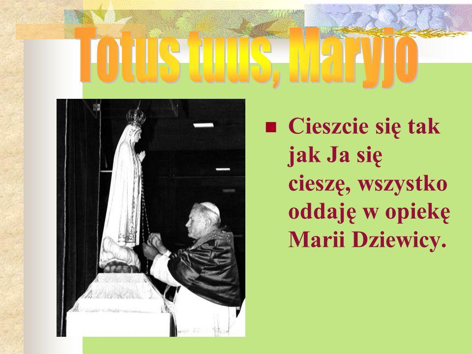 Totus tuus, Maryjo Cieszcie się tak jak Ja się cieszę, wszystko oddaję w opiekę Marii Dziewicy.