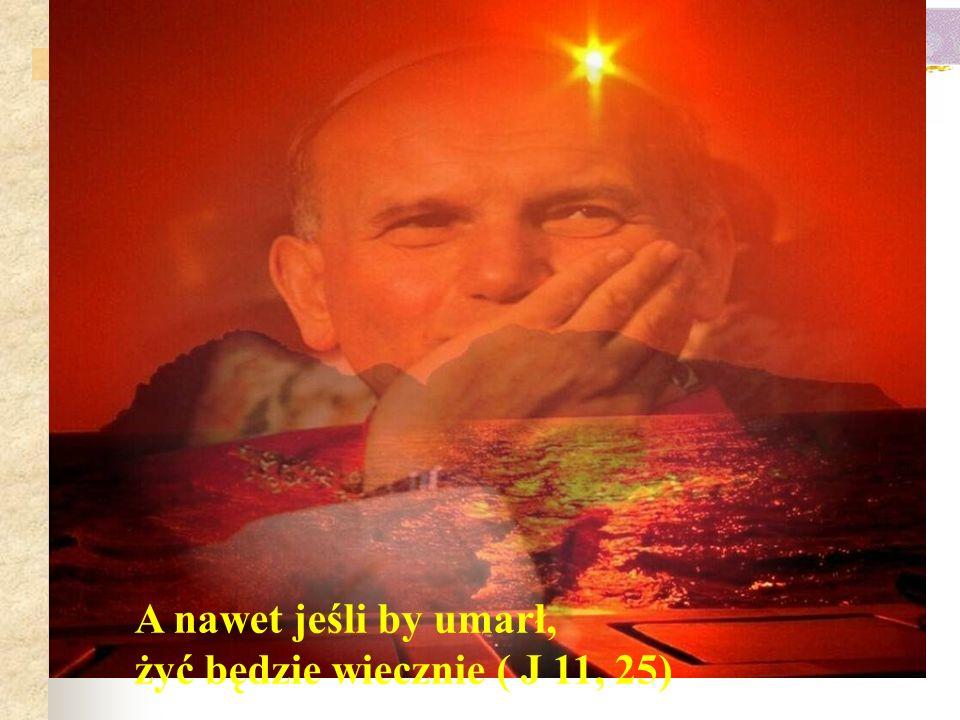 A nawet jeśli by umarł, żyć będzie wiecznie ( J 11, 25)