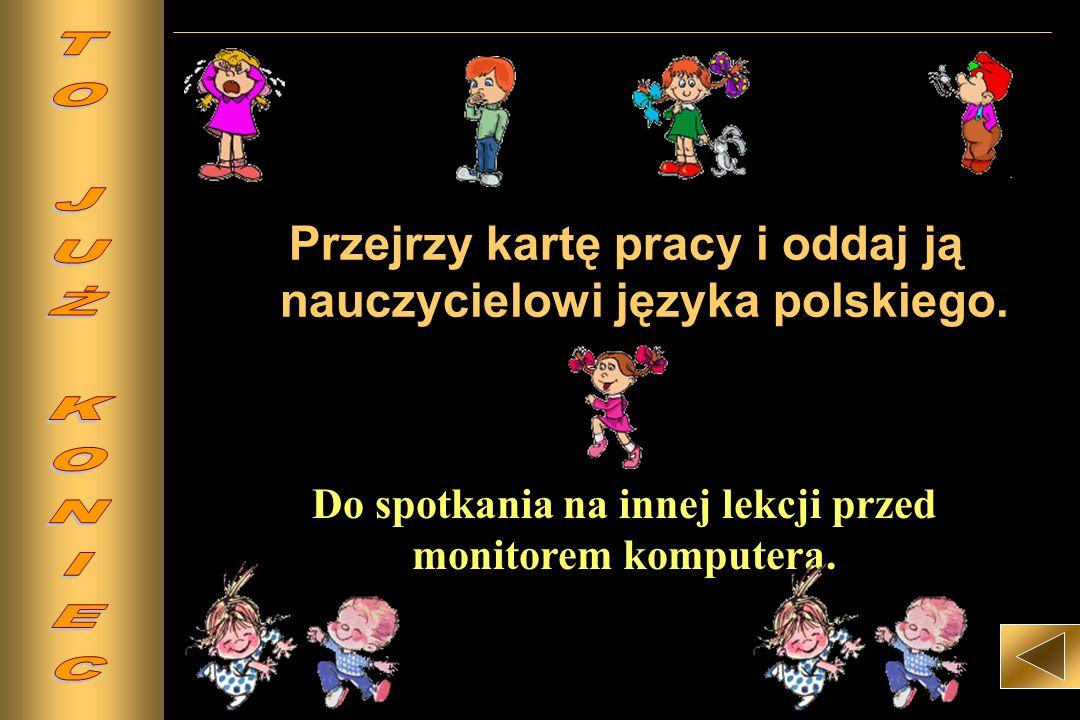 Przejrzy kartę pracy i oddaj ją nauczycielowi języka polskiego.