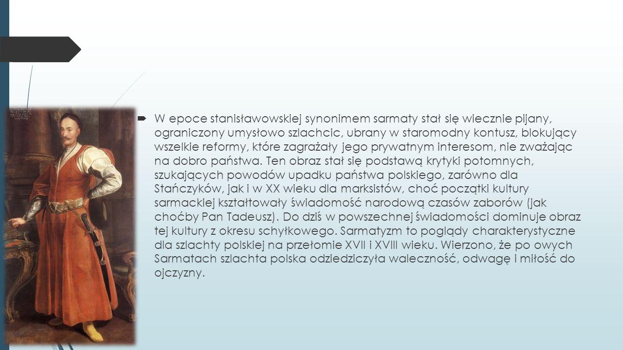 W epoce stanisławowskiej synonimem sarmaty stał się wiecznie pijany, ograniczony umysłowo szlachcic, ubrany w staromodny kontusz, blokujący wszelkie reformy, które zagrażały jego prywatnym interesom, nie zważając na dobro państwa.