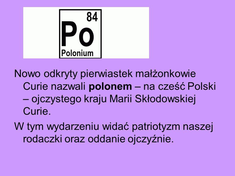 Nowo odkryty pierwiastek małżonkowie Curie nazwali polonem – na cześć Polski – ojczystego kraju Marii Skłodowskiej Curie.