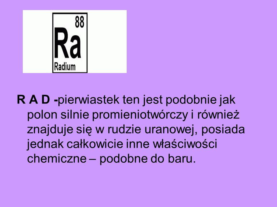 R A D -pierwiastek ten jest podobnie jak polon silnie promieniotwórczy i również znajduje się w rudzie uranowej, posiada jednak całkowicie inne właściwości chemiczne – podobne do baru.