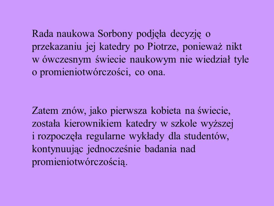 Rada naukowa Sorbony podjęła decyzję o przekazaniu jej katedry po Piotrze, ponieważ nikt w ówczesnym świecie naukowym nie wiedział tyle o promieniotwórczości, co ona.