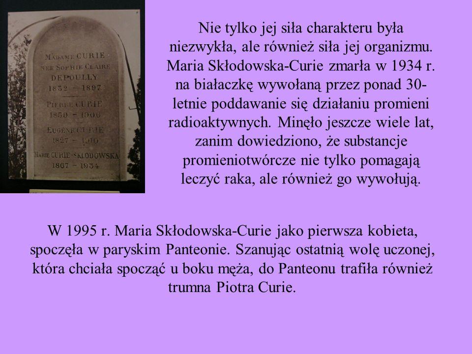 Nie tylko jej siła charakteru była niezwykła, ale również siła jej organizmu. Maria Skłodowska-Curie zmarła w 1934 r. na białaczkę wywołaną przez ponad 30-letnie poddawanie się działaniu promieni radioaktywnych. Minęło jeszcze wiele lat, zanim dowiedziono, że substancje promieniotwórcze nie tylko pomagają leczyć raka, ale również go wywołują.