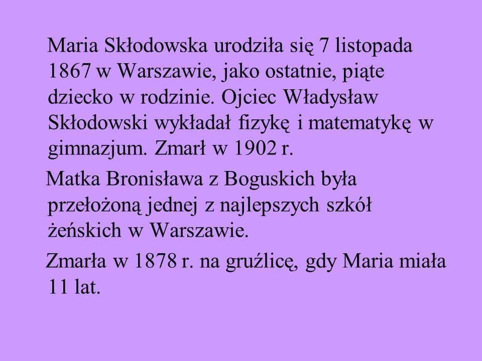 Maria Skłodowska urodziła się 7 listopada 1867 w Warszawie, jako ostatnie, piąte dziecko w rodzinie. Ojciec Władysław Skłodowski wykładał fizykę i matematykę w gimnazjum. Zmarł w 1902 r.