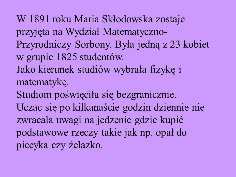 W 1891 roku Maria Skłodowska zostaje przyjęta na Wydział Matematyczno-Przyrodniczy Sorbony. Była jedną z 23 kobiet w grupie 1825 studentów.