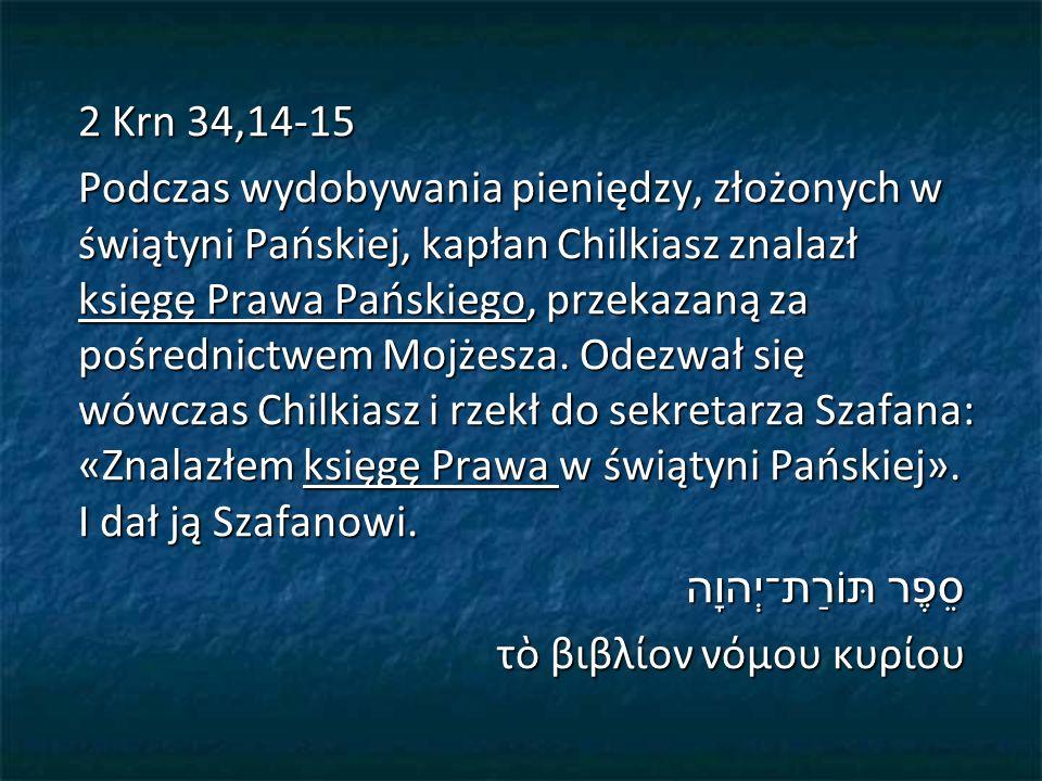 2 Krn 34,14-15 Podczas wydobywania pieniędzy, złożonych w świątyni Pańskiej, kapłan Chilkiasz znalazł księgę Prawa Pańskiego, przekazaną za pośrednictwem Mojżesza.