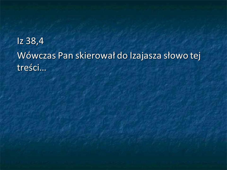 Iz 38,4 Wówczas Pan skierował do Izajasza słowo tej treści…