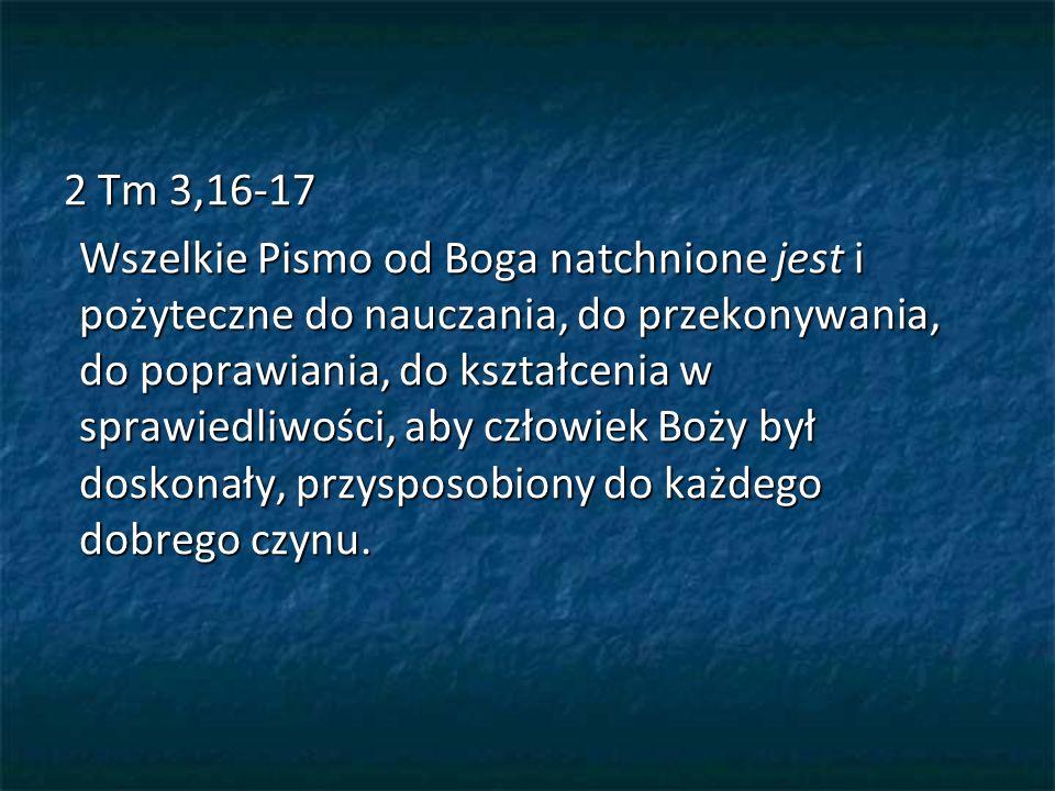 2 Tm 3,16-17 Wszelkie Pismo od Boga natchnione jest i pożyteczne do nauczania, do przekonywania, do poprawiania, do kształcenia w sprawiedliwości, aby człowiek Boży był doskonały, przysposobiony do każdego dobrego czynu.