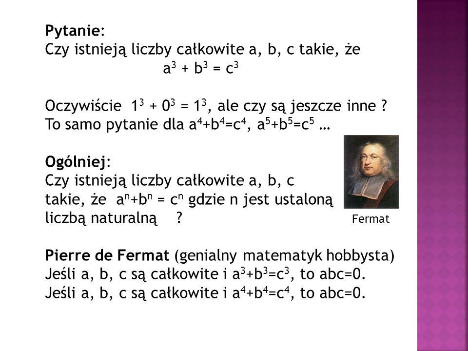 Pytanie: Czy istnieją liczby całkowite a, b, c takie, że. a3 + b3 = c3. Oczywiście 13 + 03 = 13, ale czy są jeszcze inne