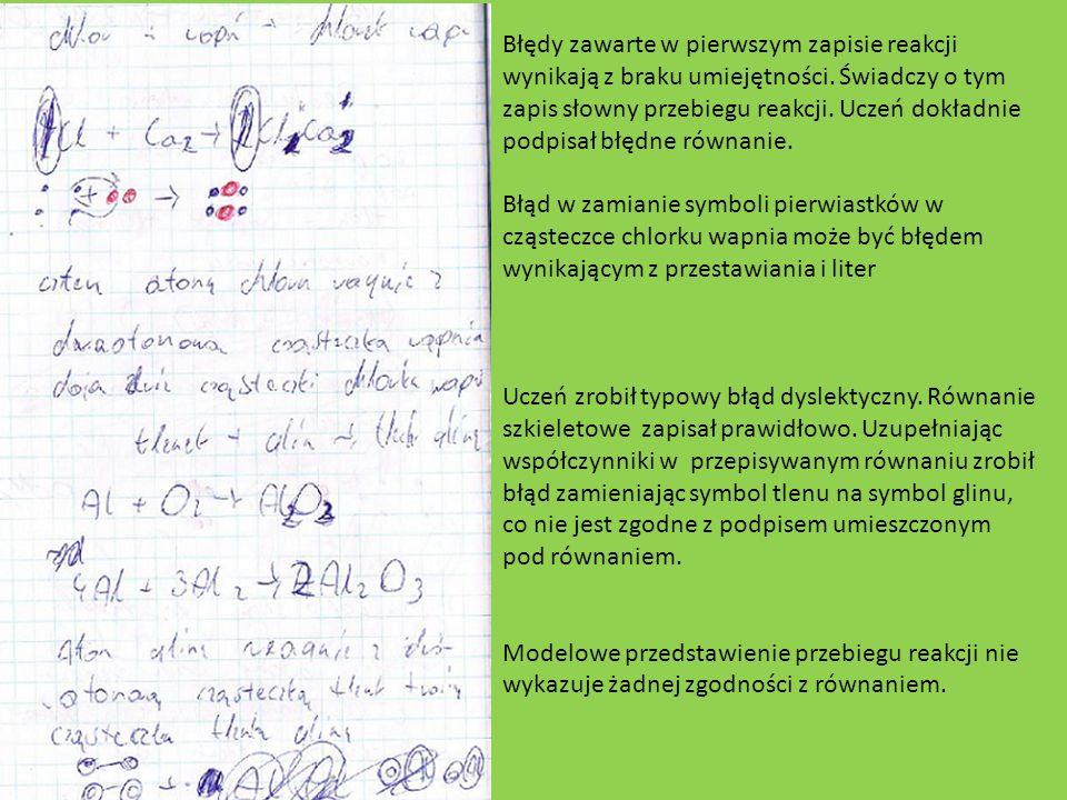 Błędy zawarte w pierwszym zapisie reakcji wynikają z braku umiejętności. Świadczy o tym zapis słowny przebiegu reakcji. Uczeń dokładnie podpisał błędne równanie.