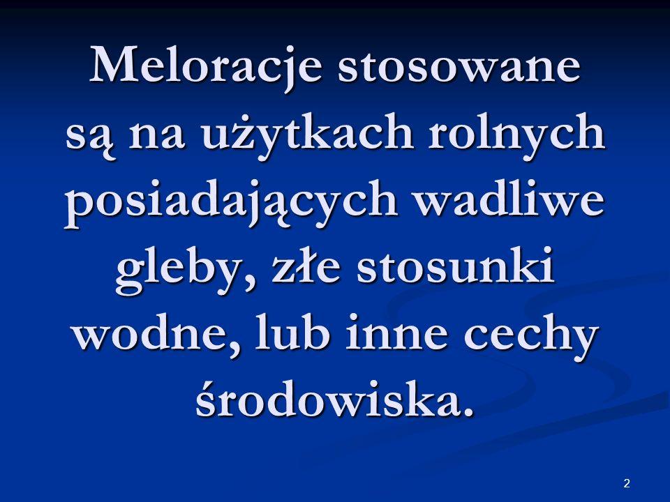 Meloracje stosowane są na użytkach rolnych posiadających wadliwe gleby, złe stosunki wodne, lub inne cechy środowiska.