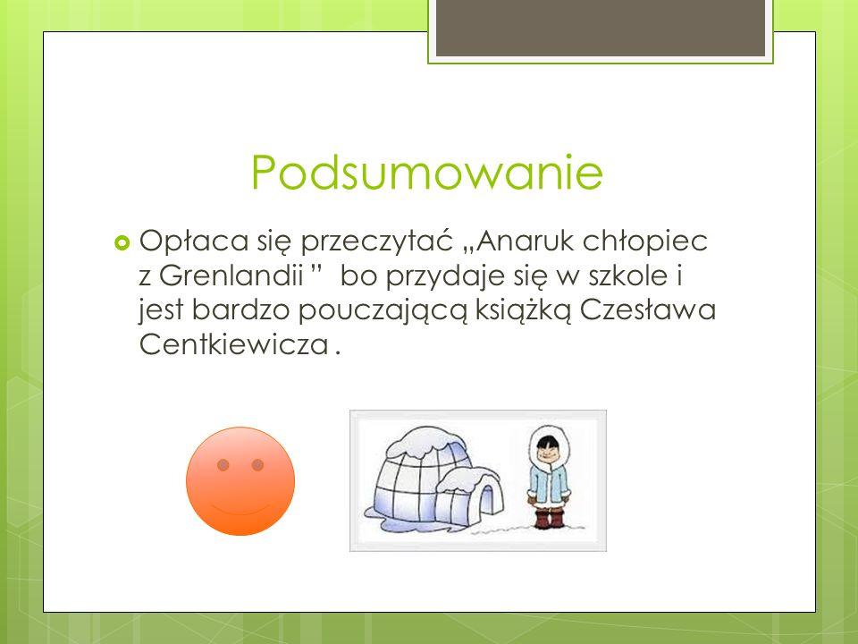 """Podsumowanie Opłaca się przeczytać """"Anaruk chłopiec z Grenlandii bo przydaje się w szkole i jest bardzo pouczającą książką Czesława Centkiewicza ."""