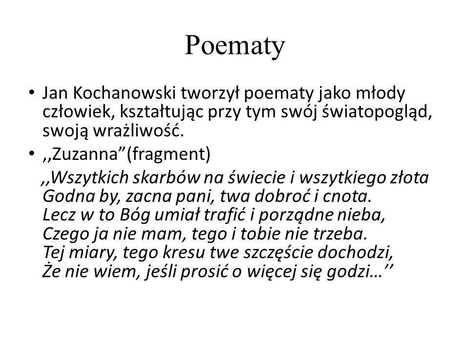 Poematy Jan Kochanowski tworzył poematy jako młody człowiek, kształtując przy tym swój światopogląd, swoją wrażliwość.