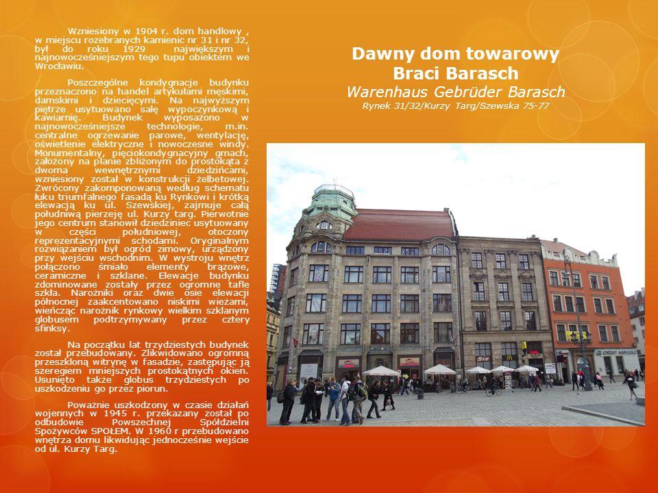 Wzniesiony w 1904 r. dom handlowy , w miejscu rozebranych kamienic nr 31 i nr 32, był do roku 1929 największym i najnowocześniejszym tego tupu obiektem we Wrocławiu.