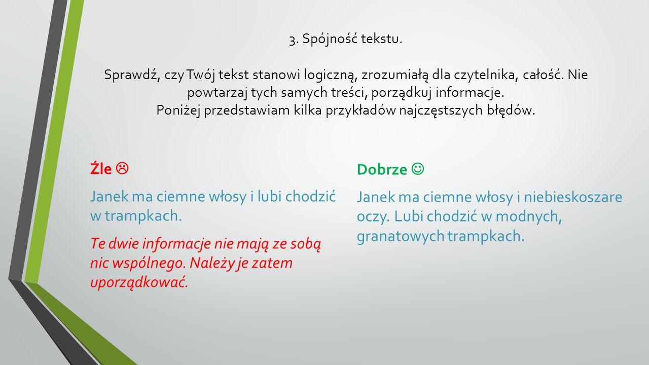 3. Spójność tekstu. Sprawdź, czy Twój tekst stanowi logiczną, zrozumiałą dla czytelnika, całość. Nie powtarzaj tych samych treści, porządkuj informacje. Poniżej przedstawiam kilka przykładów najczęstszych błędów.