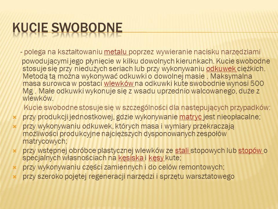 KUCIE SWOBODNE - polega na kształtowaniu metalu poprzez wywieranie nacisku narzędziami.