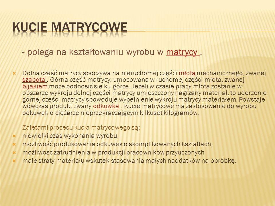 KUCIE MATRYCOWE - polega na kształtowaniu wyrobu w matrycy .