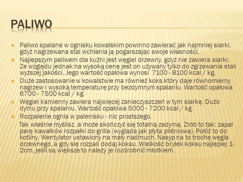 PALIWO Paliwo spalane w ognisku kowalskim powinno zawierać jak najmniej siarki, gdyż nagrzewana stal wchłania ją pogarszając swoje własności.