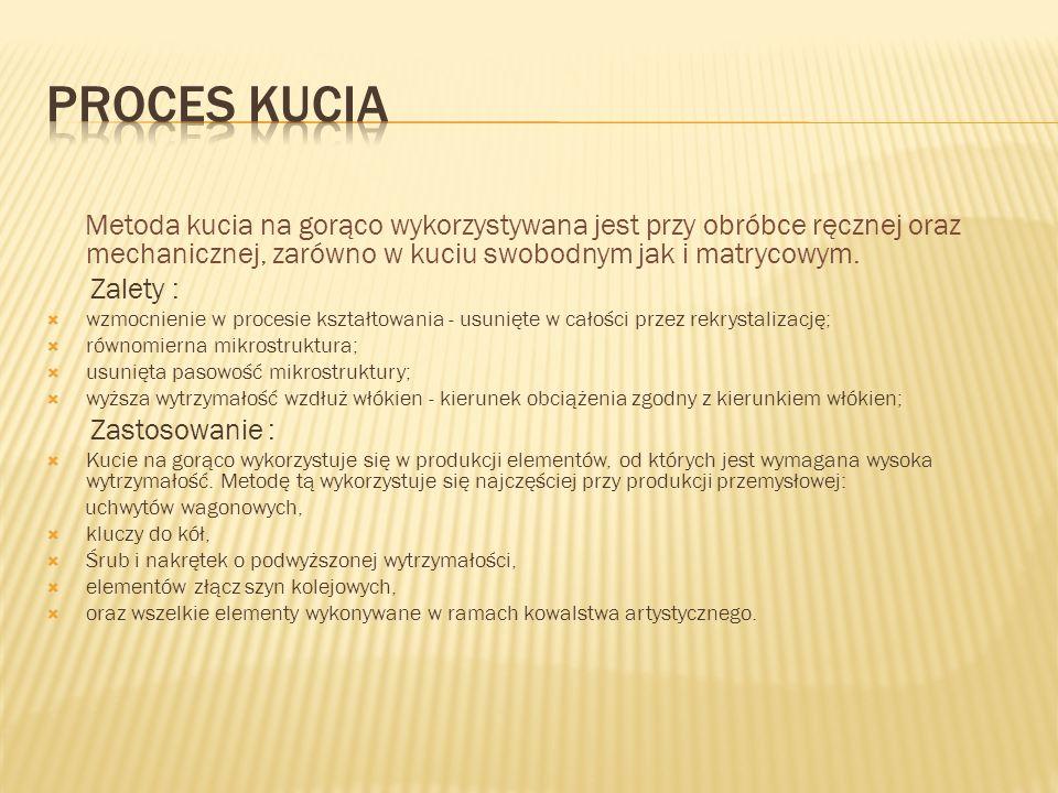 PROCES KUCIA Metoda kucia na gorąco wykorzystywana jest przy obróbce ręcznej oraz mechanicznej, zarówno w kuciu swobodnym jak i matrycowym.