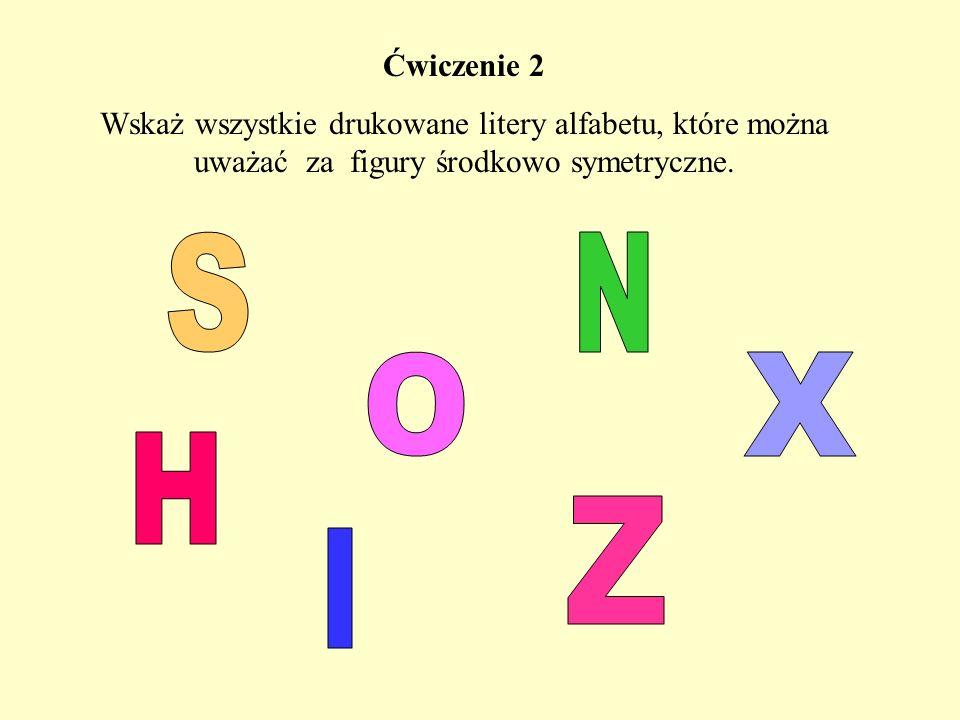 Ćwiczenie 2 Wskaż wszystkie drukowane litery alfabetu, które można uważać za figury środkowo symetryczne.