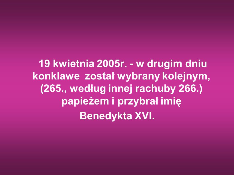 19 kwietnia 2005r. - w drugim dniu konklawe został wybrany kolejnym, (265., według innej rachuby 266.) papieżem i przybrał imię