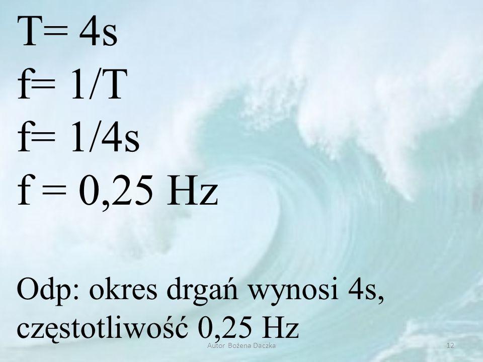 T= 4s f= 1/T. f= 1/4s. f = 0,25 Hz. Odp: okres drgań wynosi 4s, częstotliwość 0,25 Hz.